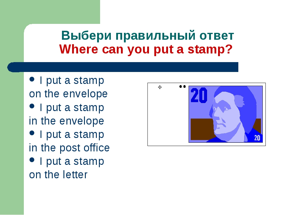 Выбери правильный ответ Where can you put a stamp? I put a stamp on the envel...
