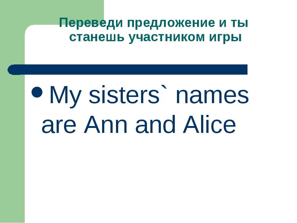 Переведи предложение и ты станешь участником игры My sisters` names are Ann a...