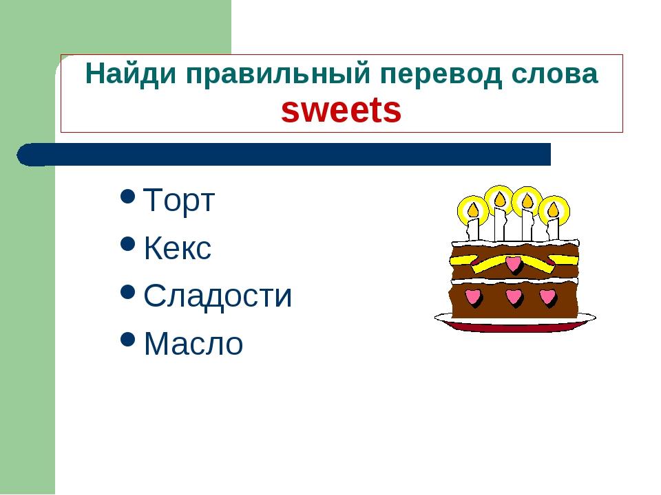 Найди правильный перевод слова sweets Торт Кекс Сладости Масло