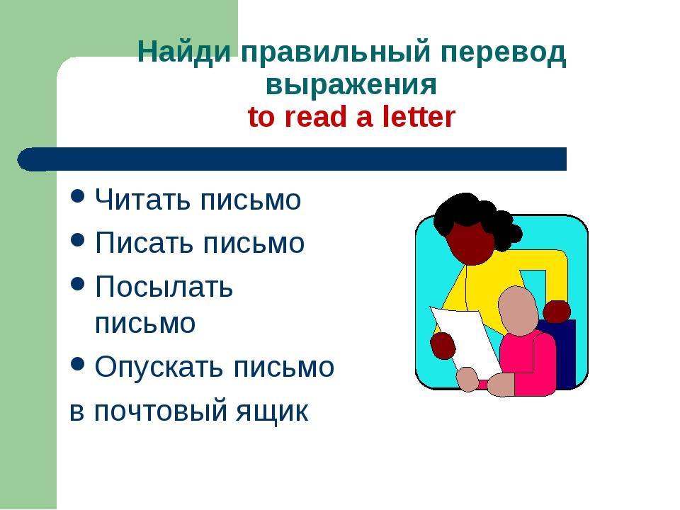 Найди правильный перевод выражения to read a letter Читать письмо Писать пись...