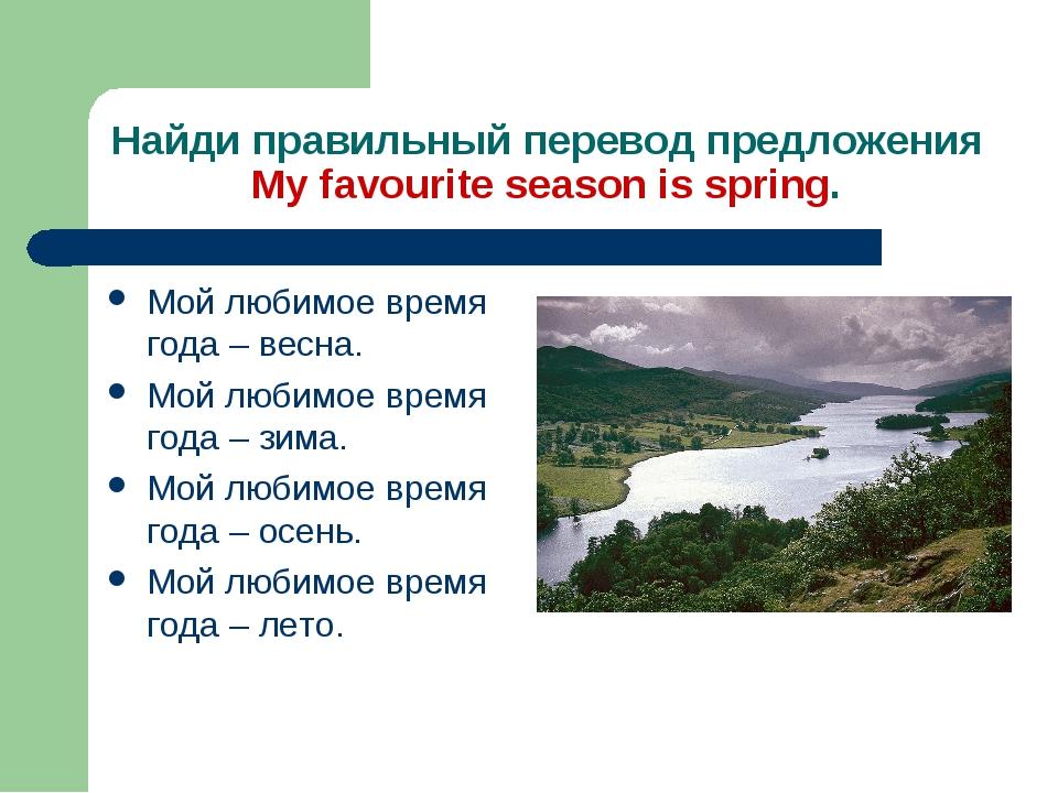 Найди правильный перевод предложения My favourite season is spring. Мой любим...