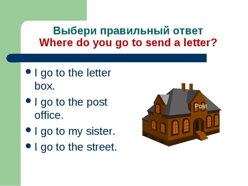 Выбери правильный ответ Where do you go to send a letter? I go to the letter...