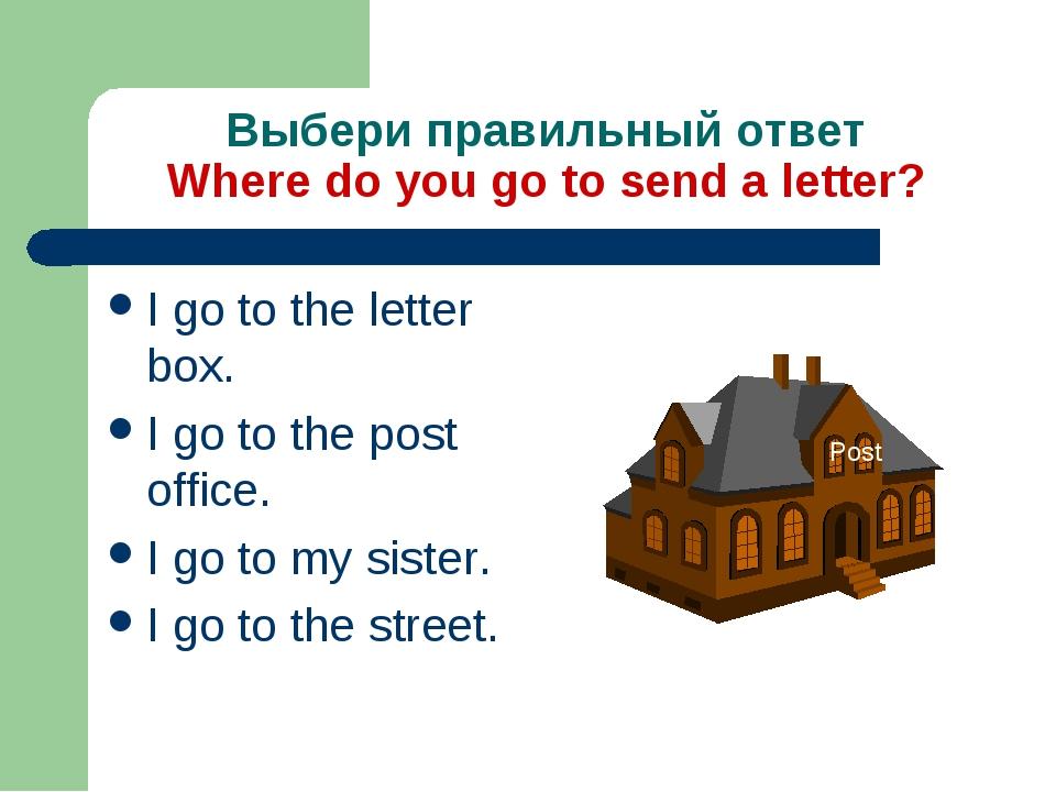 Выбери правильный ответ Where do you go to send a letter? I go to the letter...