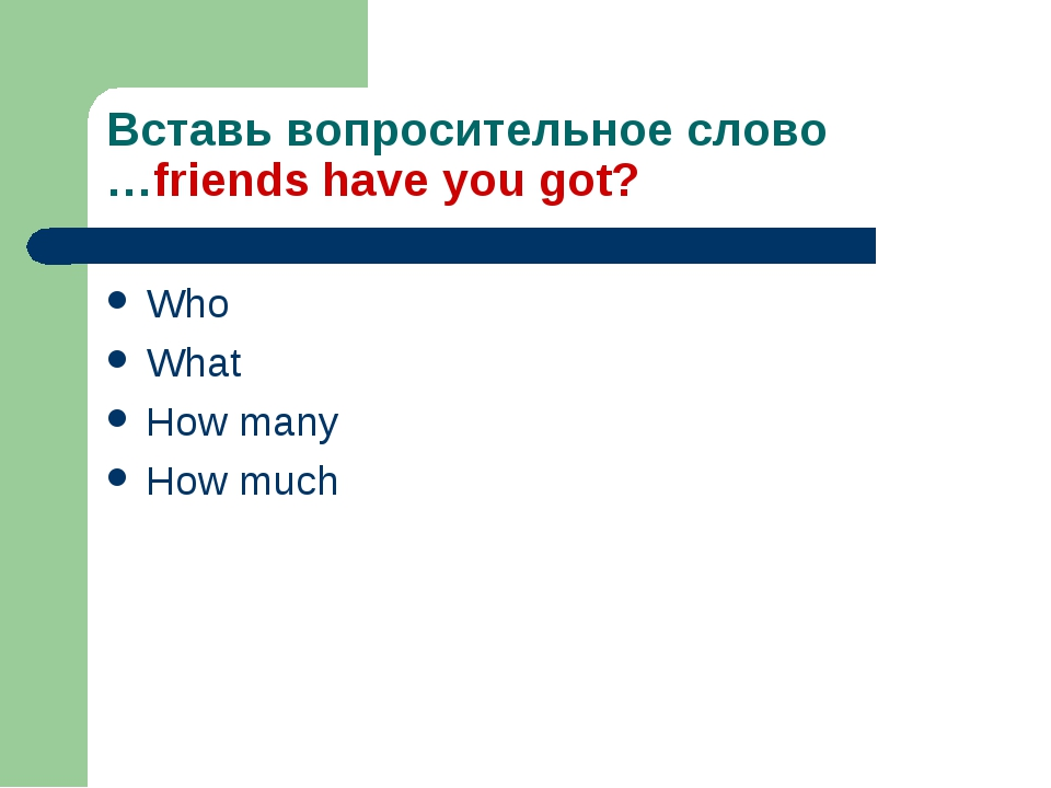 Вставь вопросительное слово …friends have you got? Who What How many How much