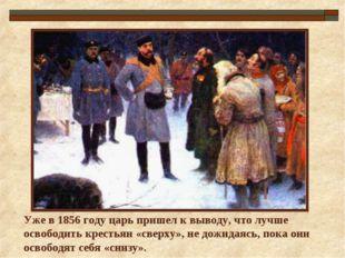Уже в 1856 году царь пришел к выводу, что лучше освободить крестьян «сверху»,