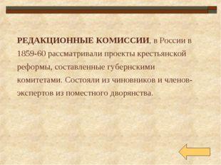 РЕДАКЦИОННЫЕ КОМИССИИ, в России в 1859-60 рассматривали проекты крестьянской