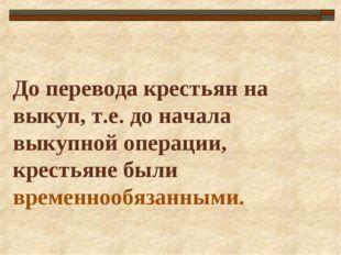 До перевода крестьян на выкуп, т.е. до начала выкупной операции, крестьяне бы