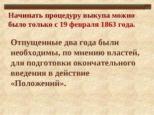 Начинать процедуру выкупа можно было только с 19 февраля 1863 года. Отпущенны