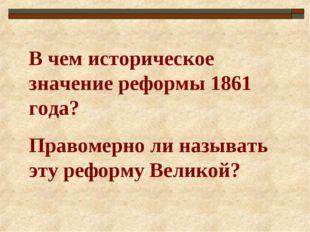 В чем историческое значение реформы 1861 года? Правомерно ли называть эту реф