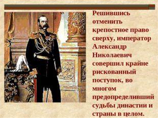 Решившись отменить крепостное право сверху, император Александр Николаевич со