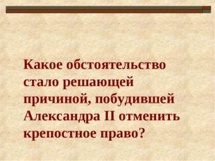 Какое обстоятельство стало решающей причиной, побудившей Александра II отмени