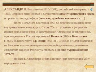 АЛЕКСАНДР II Николаевич (1818-1881), российский император с 1855. Старший сын
