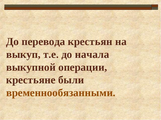 До перевода крестьян на выкуп, т.е. до начала выкупной операции, крестьяне бы...
