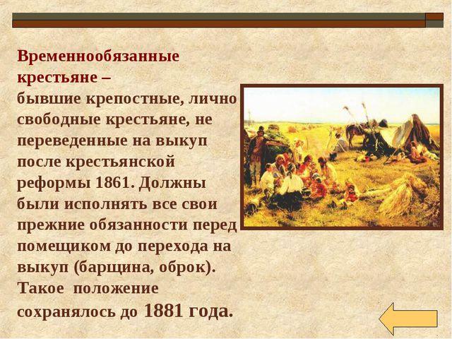 Временнообязанные крестьяне – бывшие крепостные, лично свободные крестьяне, н...