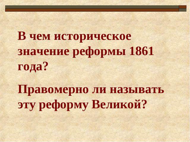 В чем историческое значение реформы 1861 года? Правомерно ли называть эту реф...