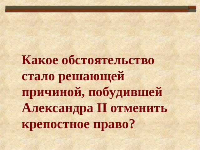 Какое обстоятельство стало решающей причиной, побудившей Александра II отмени...