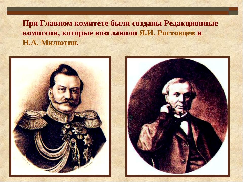 При Главном комитете были созданы Редакционные комиссии, которые возглавили Я...