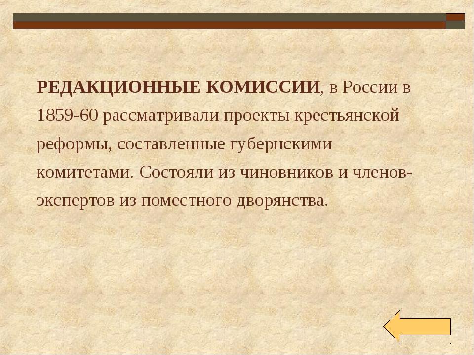 РЕДАКЦИОННЫЕ КОМИССИИ, в России в 1859-60 рассматривали проекты крестьянской...