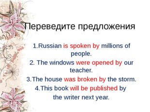 Переведите предложения 1.Russian is spoken by millions of people. 2. The wind