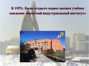 В 1957г. Было открыто первое высшее учебное заведение «Братский индустриальны