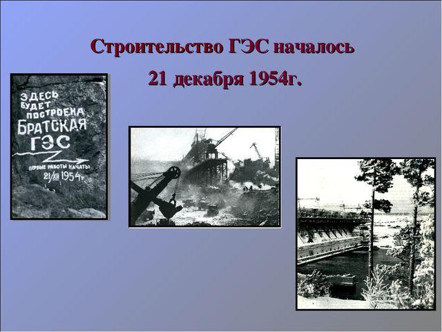 Строительство ГЭС началось 21 декабря 1954г.