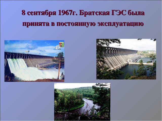 8 сентября 1967г. Братская ГЭС была принята в постоянную эксплуатацию