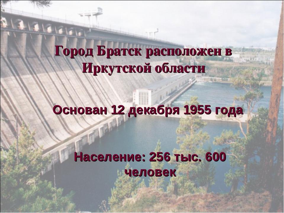 Город Братск расположен в Иркутской области Основан 12 декабря 1955 года Насе...