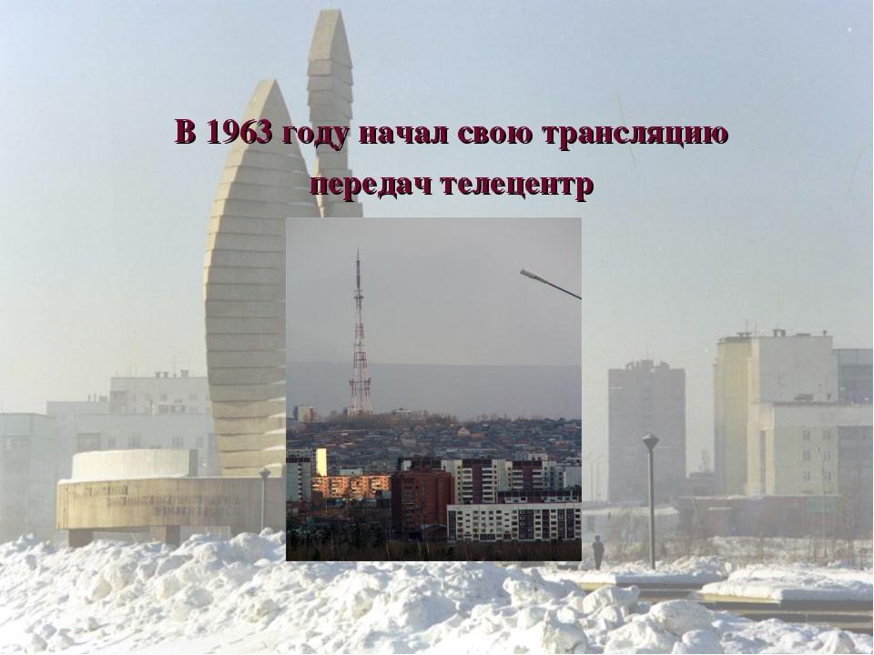 В 1963 году начал свою трансляцию передач телецентр