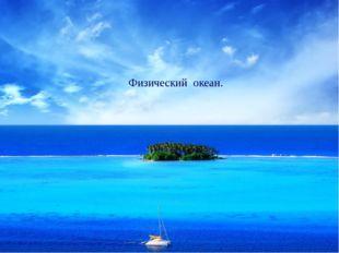 Физический океан Физический океан.