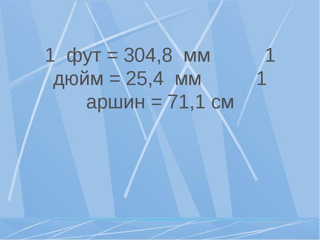 1 фут = 304,8 мм 1 дюйм = 25,4 мм 1 аршин = 71,1 см
