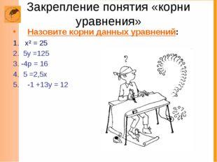 Закрепление понятия «корни уравнения» Назовите корни данных уравнений: 1. х²