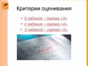 Критерии оценивания 3 задания – оценка «3» 4 задания – оценка «4» 5 заданий –