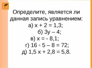 Определите, является ли данная запись уравнением: а) х + 2 = 1,3; б) 3у – 4;