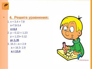 4. Решите уравнения: 1. х + 3,4 = 7,8 х=7,8-3,4 х=4,4 2. р – 0,12 = 1,23 р =