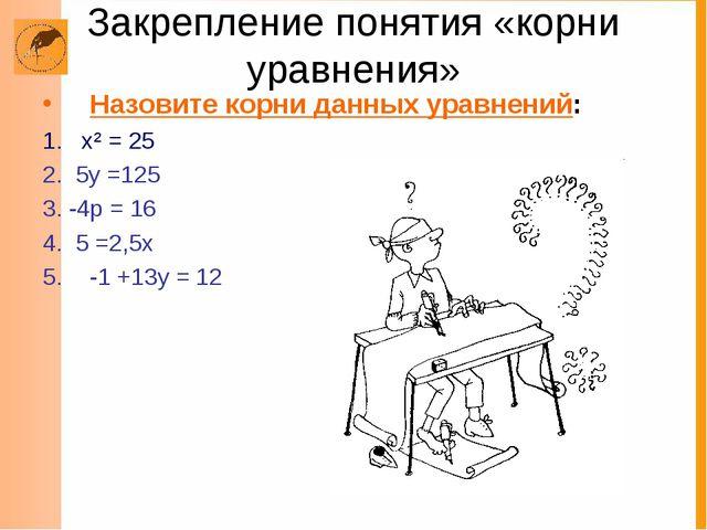 Закрепление понятия «корни уравнения» Назовите корни данных уравнений: 1. х²...