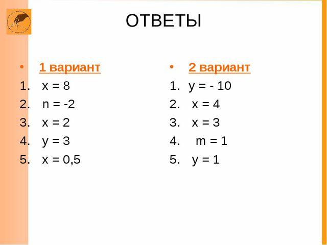 ОТВЕТЫ 1 вариант х = 8 n = -2 х = 2 у = 3 х = 0,5 2 вариант у = - 10 х = 4 х...