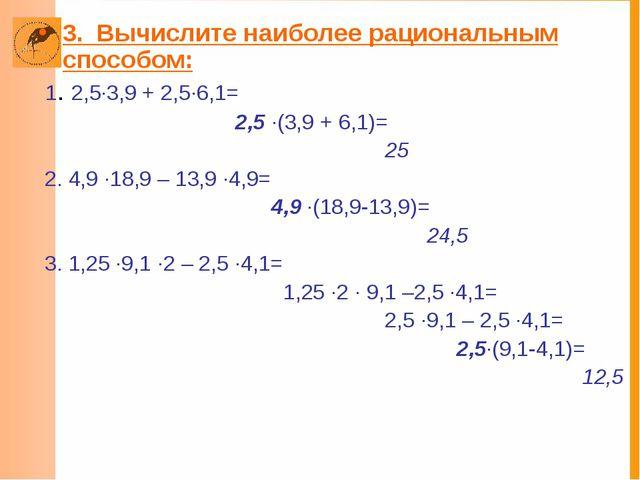 3. Вычислите наиболее рациональным способом: 1. 2,5·3,9 + 2,5·6,1= 2,5 ·(3,9...
