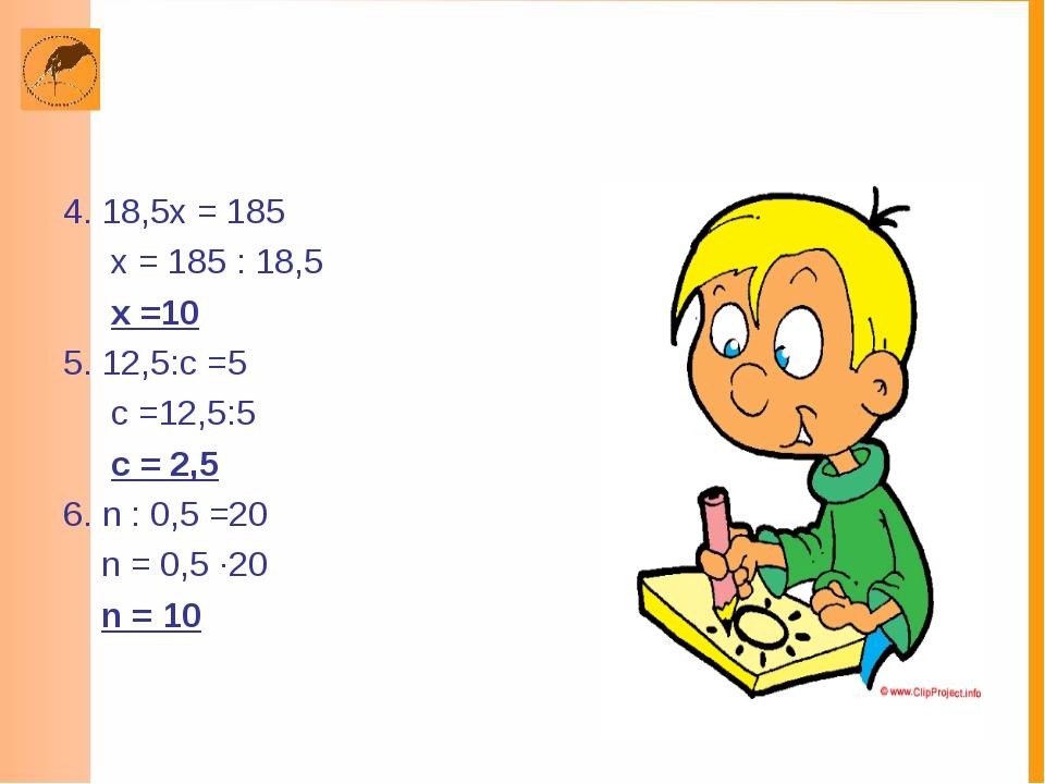 4. 18,5х = 185 х = 185 : 18,5 х =10 5. 12,5:с =5 с =12,5:5 с = 2,5 6. n : 0,5...