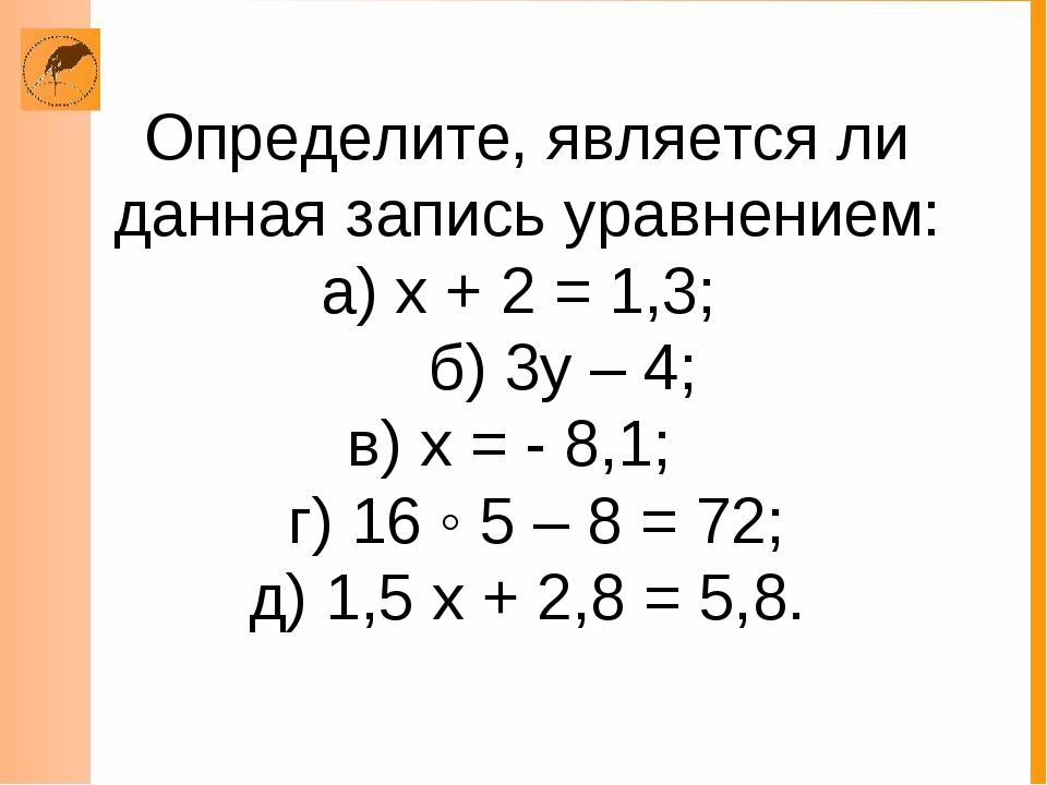 Определите, является ли данная запись уравнением: а) х + 2 = 1,3; б) 3у – 4;...