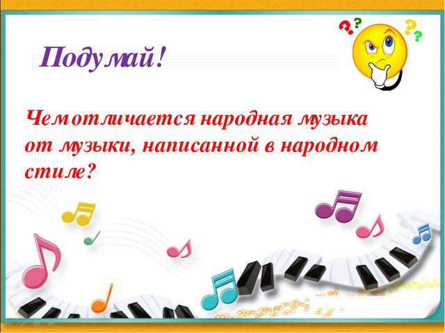 Подумай! Чем отличается народная музыка от музыки, написанной в народном стиле?