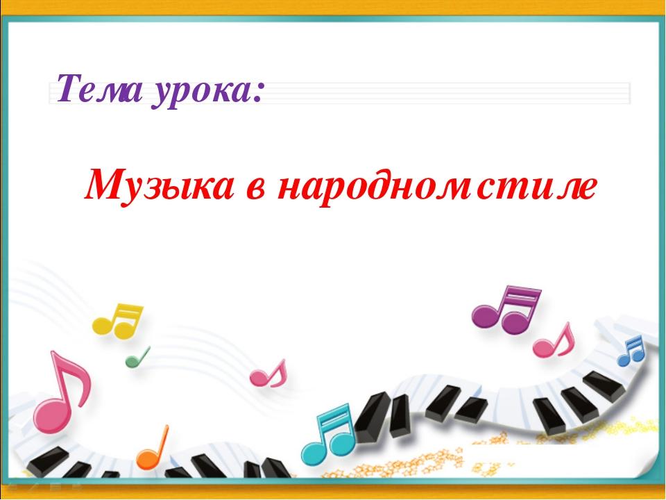 Тема урока: Музыка в народном стиле
