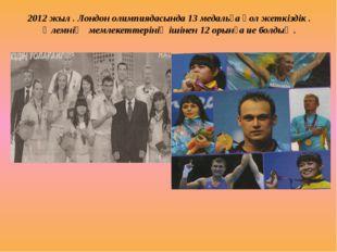 2012 жыл . Лондон олимпиядасында 13 медальға қол жеткіздік . Әлемнің мемлекет