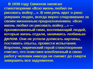В 1939 году Симонов написал стихотворение «Всю жизнь любил он рисовать войну