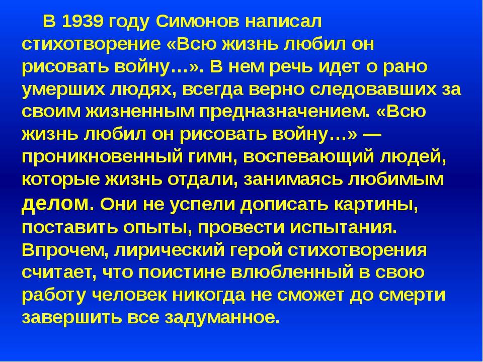 В 1939 году Симонов написал стихотворение «Всю жизнь любил он рисовать войну...