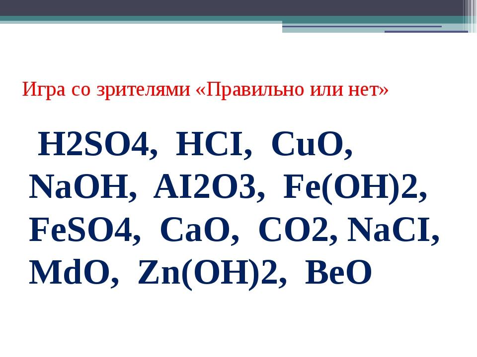 Игра со зрителями «Правильно или нет» Н2SO4, HCI, CuO, NaOH, AI2O3, Fe(OH)2,...