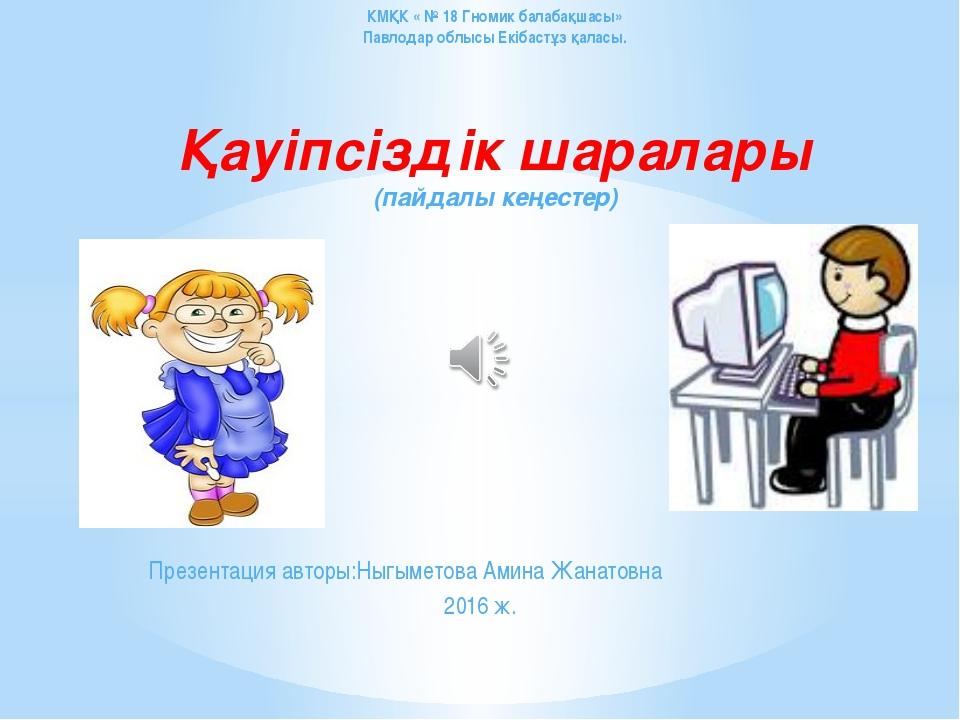 Презентация авторы:Ныгыметова Амина Жанатовна 2016 ж. КМҚК « № 18 Гномик бала...