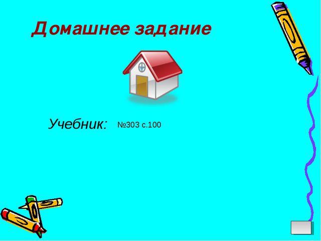 Домашнее задание Учебник: №303 с.100