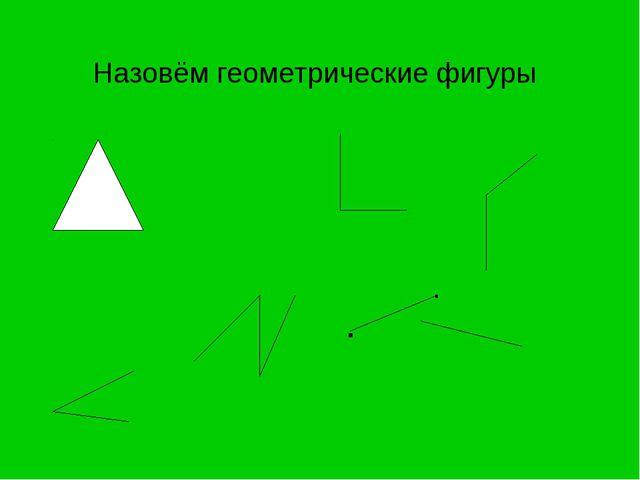 Назовём геометрические фигуры . .