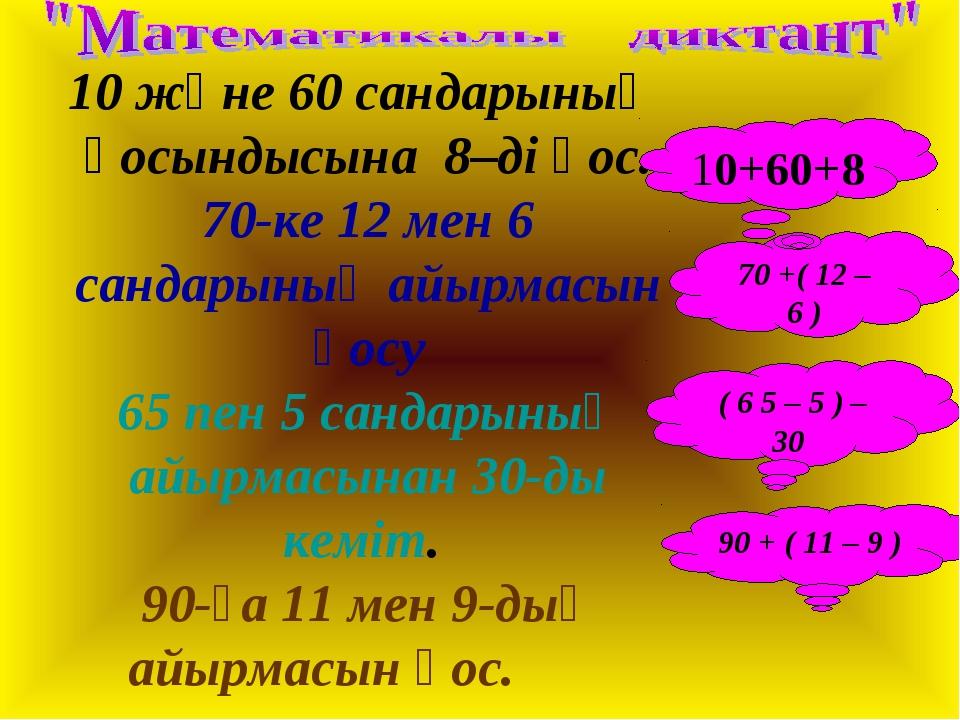 10 және 60 сандарының қосындысына 8–ді қос. 70-ке 12 мен 6 сандарының айырмас...
