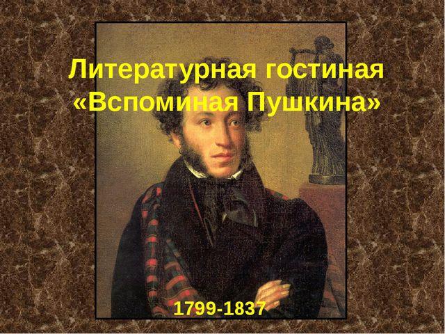 Литературная гостиная «Вспоминая Пушкина» 1799-1837